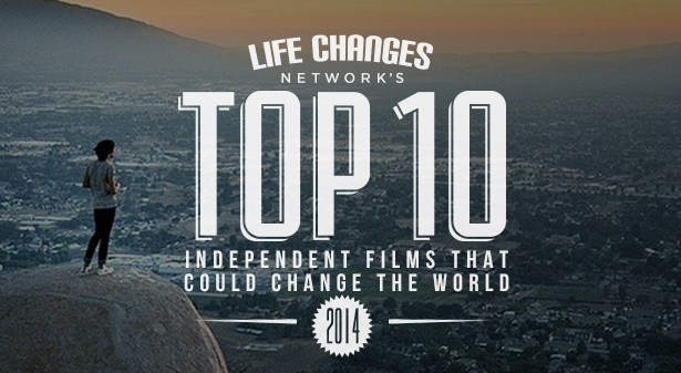 LIFE CHANGES NETWORK'S TOP TEN 2014 Independent Films That Could Change The World